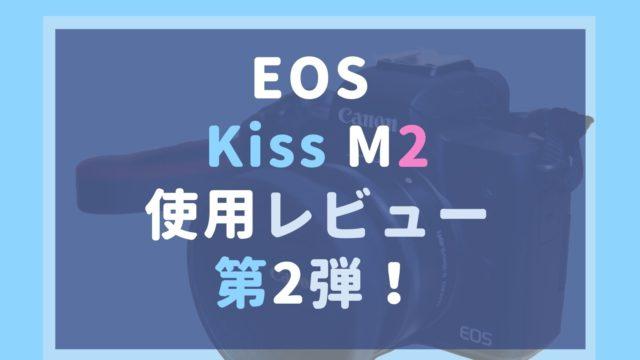 EOS Kiss M2レビュー第2弾