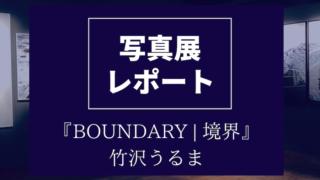 写真展レポート【BOUNDARY   境界】竹沢うるま【キヤノンギャラリー銀座】