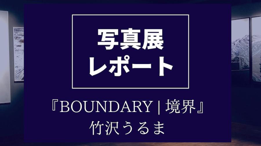 写真展レポート【BOUNDARY | 境界】竹沢うるま【キヤノンギャラリー銀座】