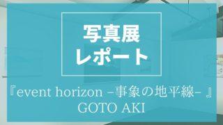 写真展 event horizon 事象の地平線 GOTO AKI